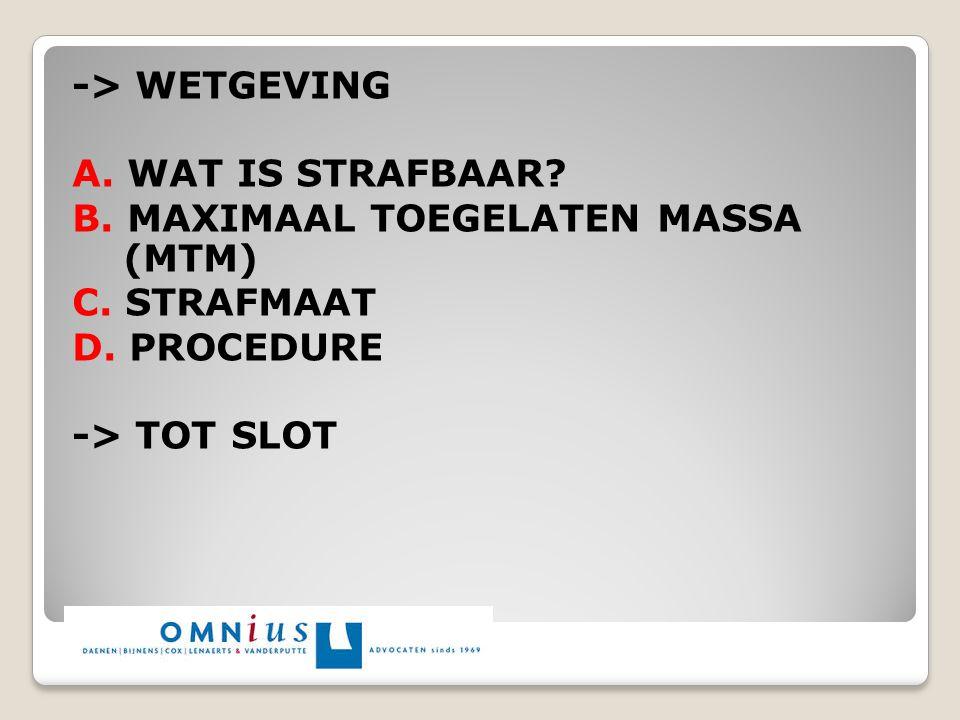 -> WETGEVING A. WAT IS STRAFBAAR? B. MAXIMAAL TOEGELATEN MASSA (MTM) C. STRAFMAAT D. PROCEDURE -> TOT SLOT
