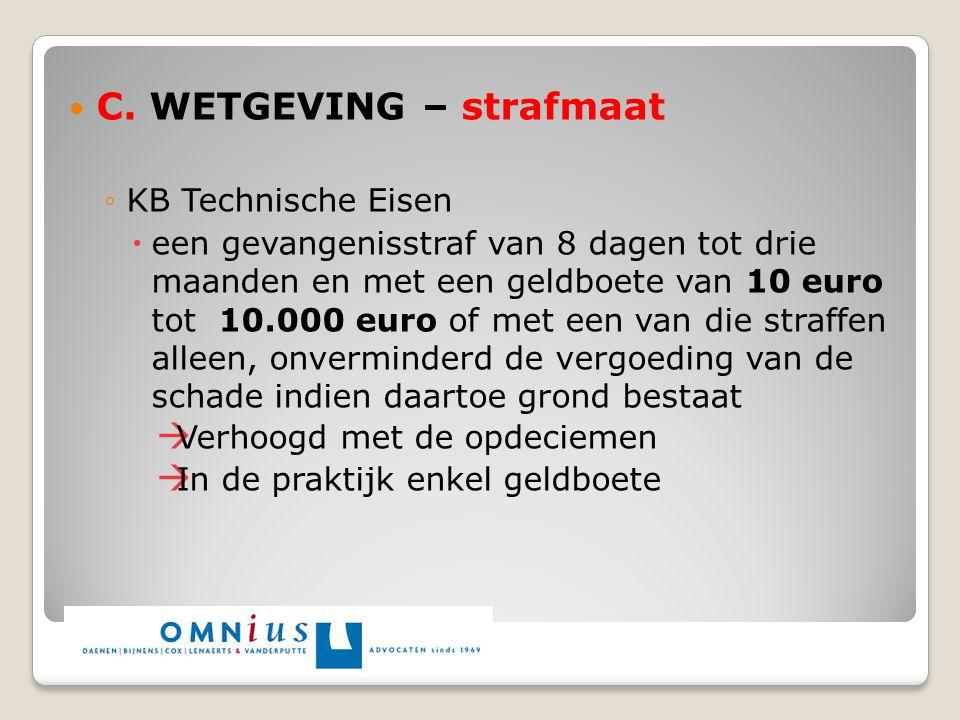 C. WETGEVING – strafmaat ◦KB Technische Eisen  een gevangenisstraf van 8 dagen tot drie maanden en met een geldboete van 10 euro tot 10.000 euro of m