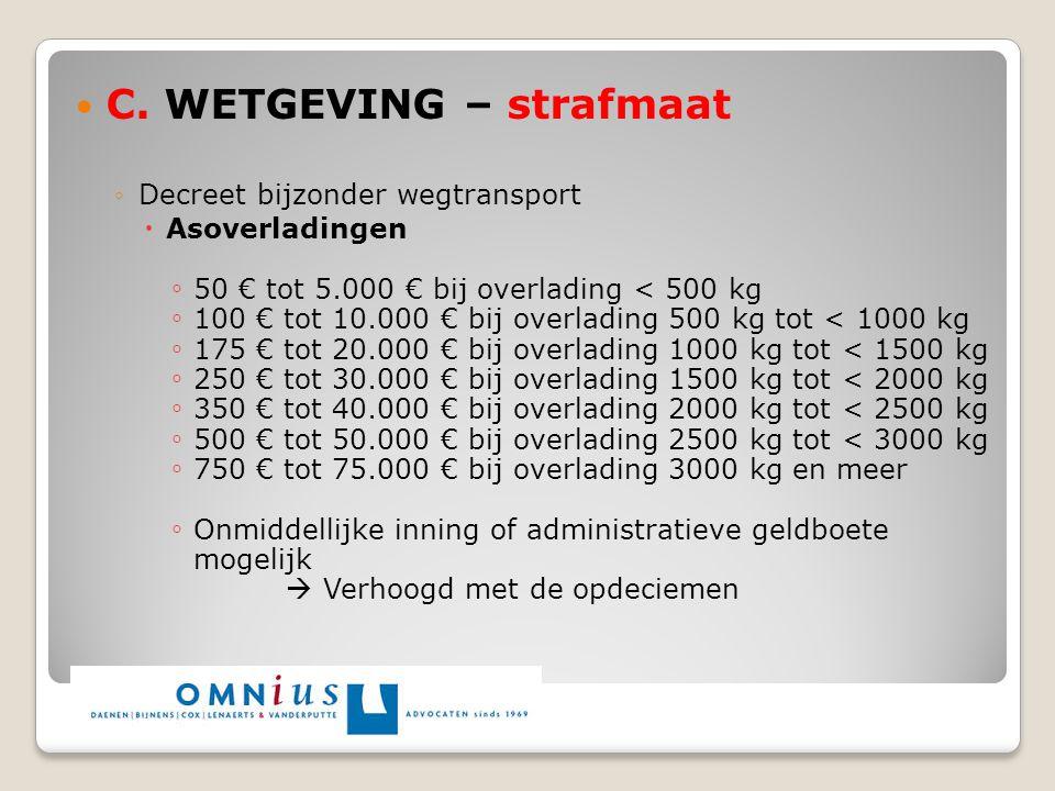 C. WETGEVING – strafmaat ◦Decreet bijzonder wegtransport  Asoverladingen ◦ 50 € tot 5.000 € bij overlading < 500 kg ◦ 100 € tot 10.000 € bij overladi