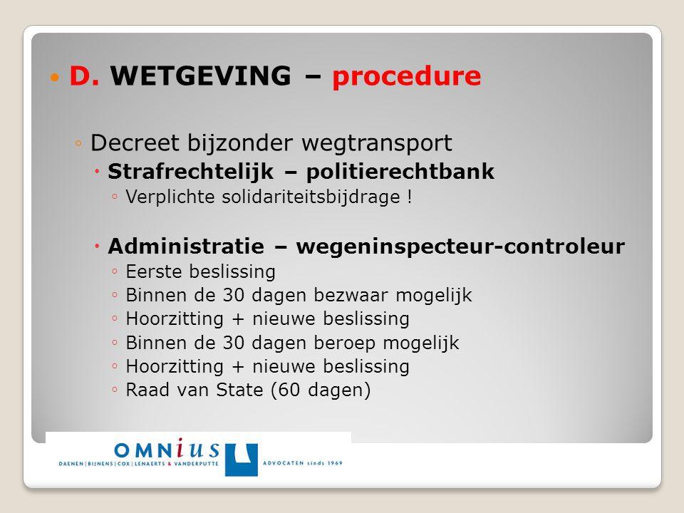 D. WETGEVING – procedure ◦Decreet bijzonder wegtransport  Strafrechtelijk – politierechtbank ◦ Verplichte solidariteitsbijdrage !  Administratie – w