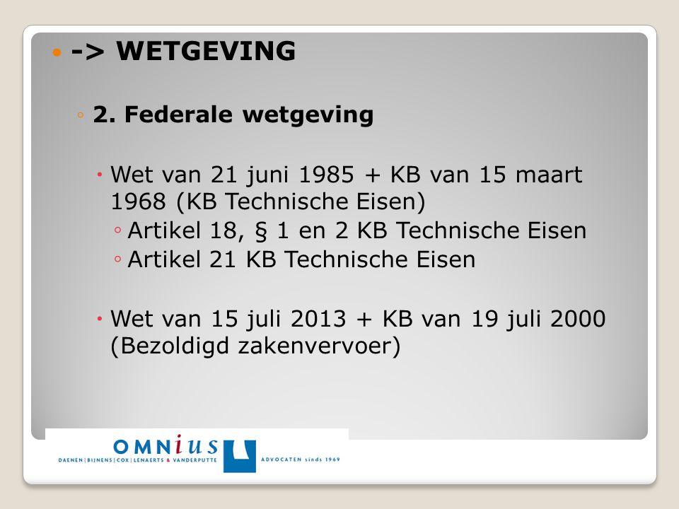 -> WETGEVING ◦2. Federale wetgeving  Wet van 21 juni 1985 + KB van 15 maart 1968 (KB Technische Eisen) ◦ Artikel 18, § 1 en 2 KB Technische Eisen ◦ A