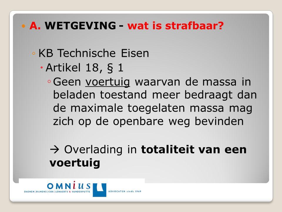A. WETGEVING - wat is strafbaar? ◦KB Technische Eisen  Artikel 18, § 1 ◦ Geen voertuig waarvan de massa in beladen toestand meer bedraagt dan de maxi