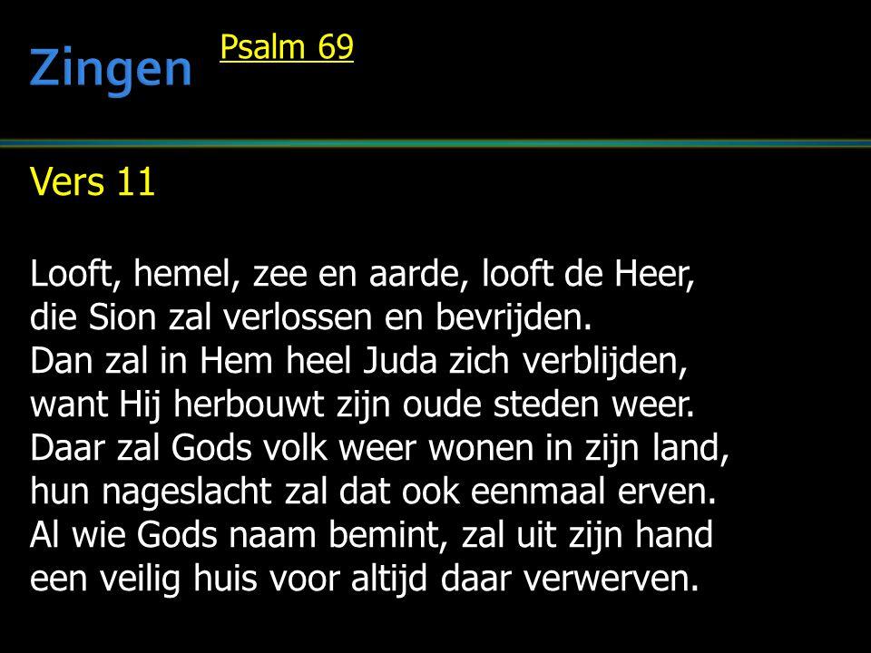 Vers 11 Looft, hemel, zee en aarde, looft de Heer, die Sion zal verlossen en bevrijden. Dan zal in Hem heel Juda zich verblijden, want Hij herbouwt zi