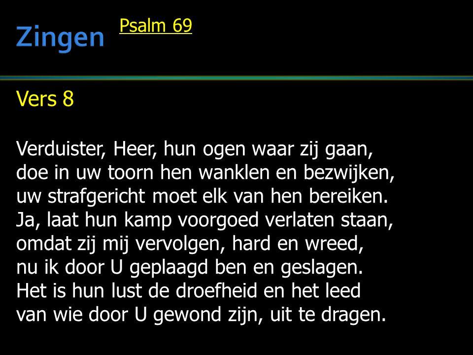 Vers 8 Verduister, Heer, hun ogen waar zij gaan, doe in uw toorn hen wanklen en bezwijken, uw strafgericht moet elk van hen bereiken. Ja, laat hun kam