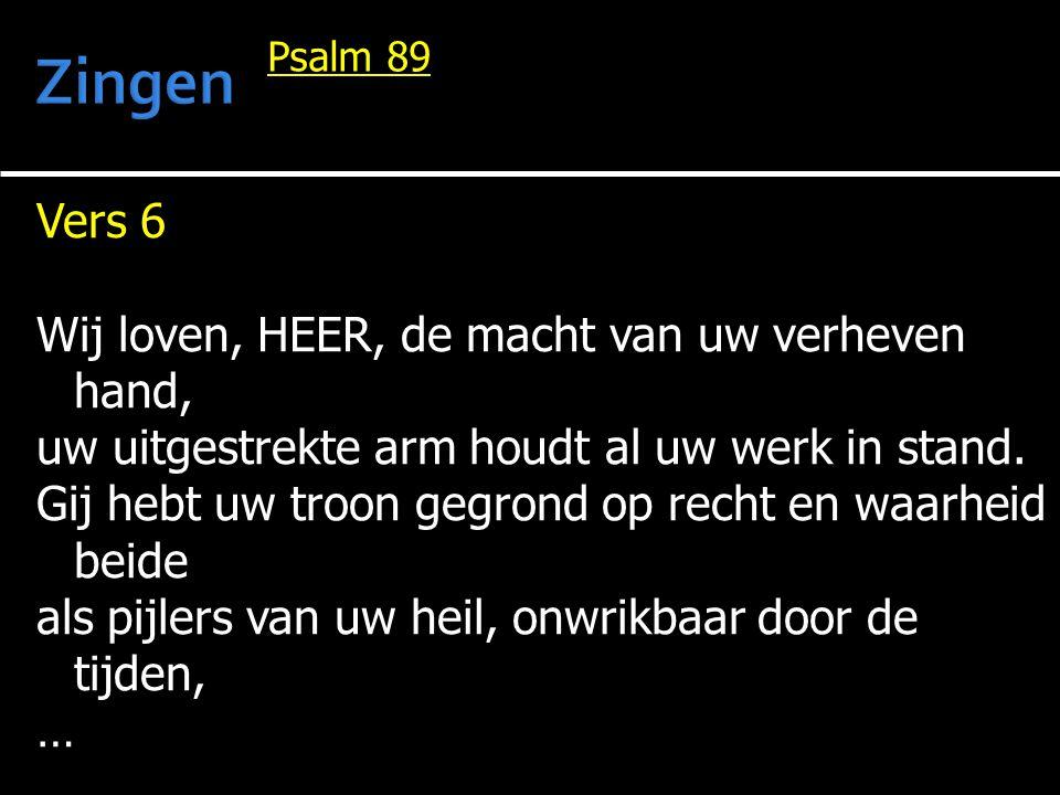 Vers 6 Wij loven, HEER, de macht van uw verheven hand, uw uitgestrekte arm houdt al uw werk in stand. Gij hebt uw troon gegrond op recht en waarheid b