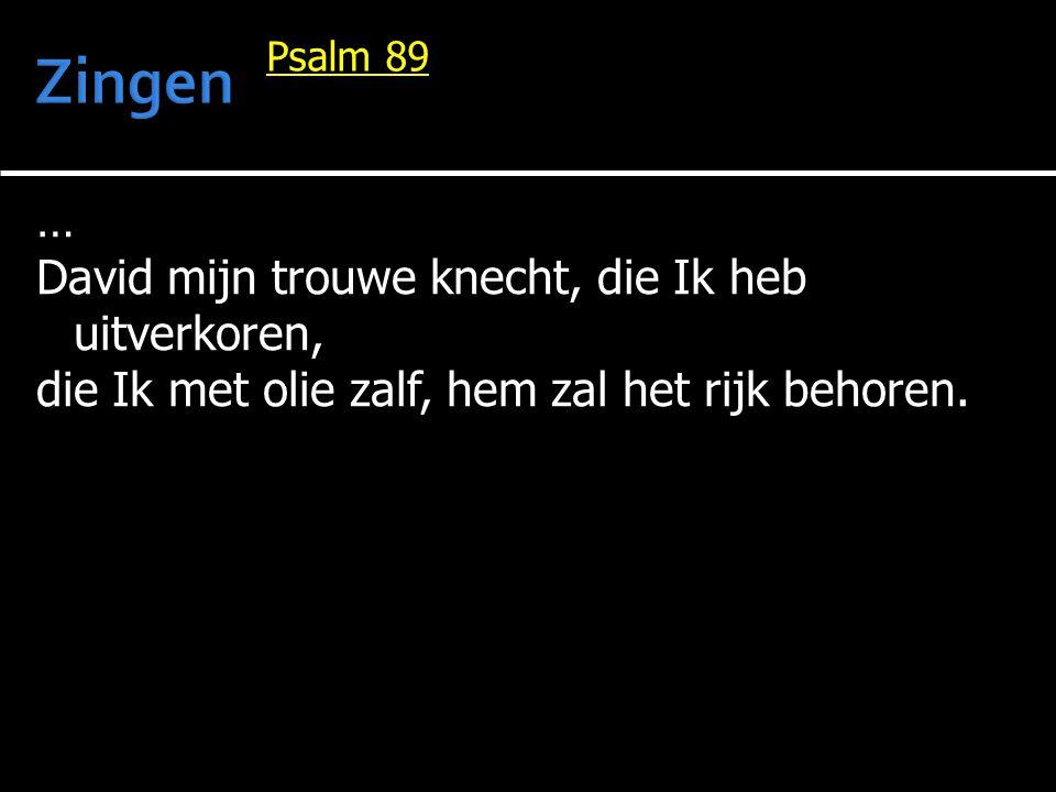 … David mijn trouwe knecht, die Ik heb uitverkoren, die Ik met olie zalf, hem zal het rijk behoren. Psalm 89