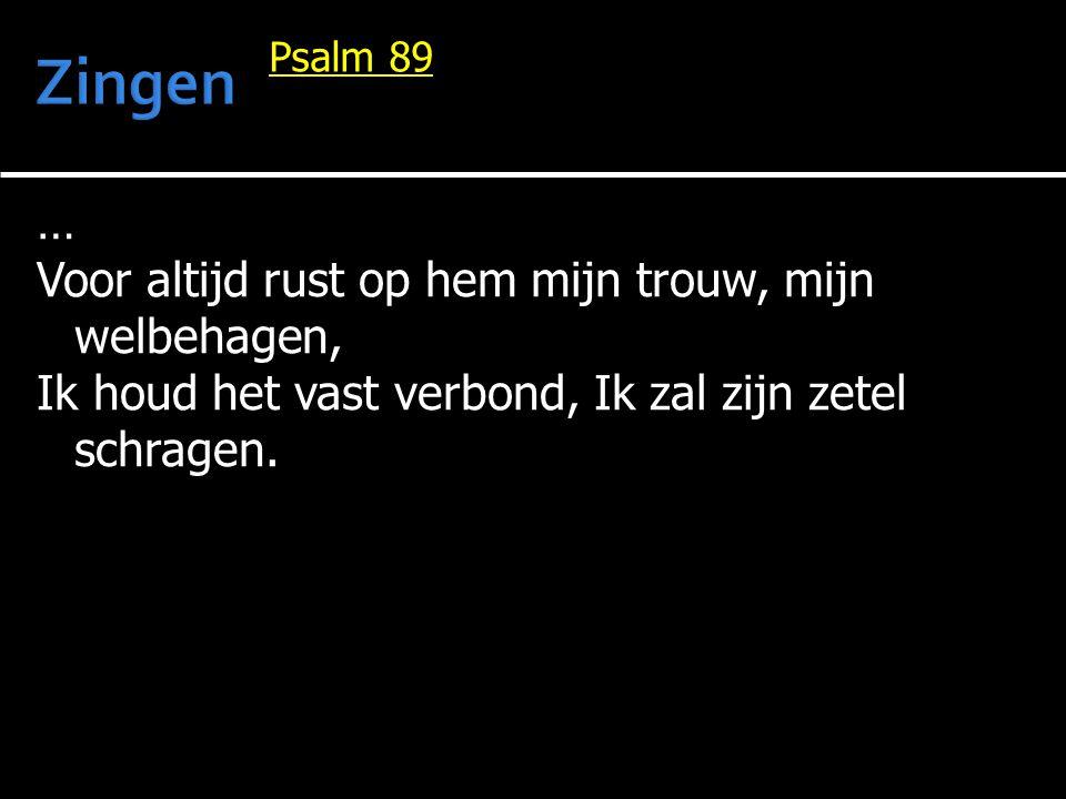 … Voor altijd rust op hem mijn trouw, mijn welbehagen, Ik houd het vast verbond, Ik zal zijn zetel schragen. Psalm 89