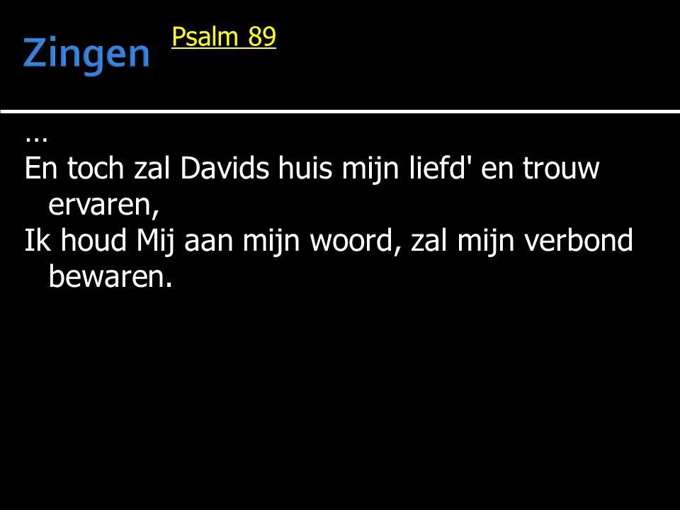 … En toch zal Davids huis mijn liefd' en trouw ervaren, Ik houd Mij aan mijn woord, zal mijn verbond bewaren. Psalm 89