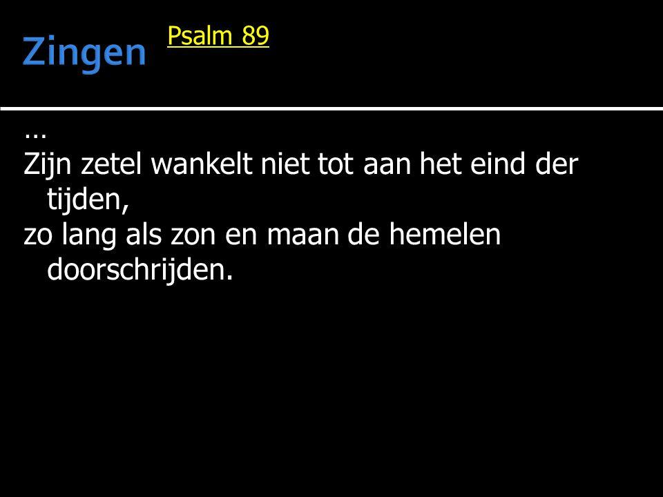 … Zijn zetel wankelt niet tot aan het eind der tijden, zo lang als zon en maan de hemelen doorschrijden. Psalm 89