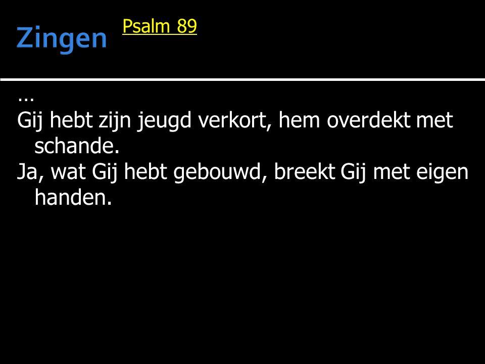 … Gij hebt zijn jeugd verkort, hem overdekt met schande. Ja, wat Gij hebt gebouwd, breekt Gij met eigen handen. Psalm 89