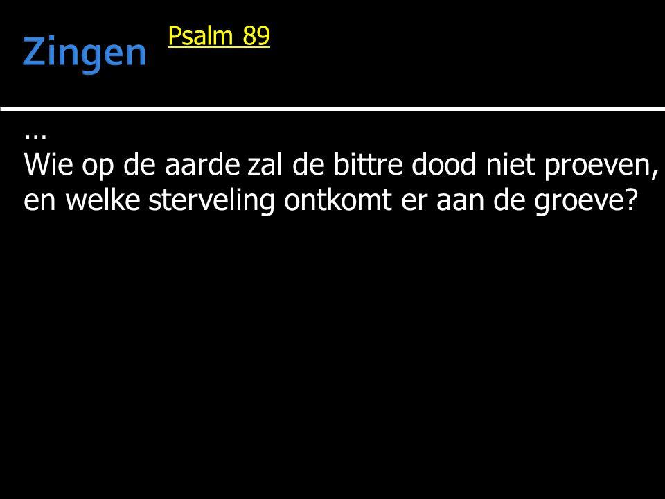 … Wie op de aarde zal de bittre dood niet proeven, en welke sterveling ontkomt er aan de groeve? Psalm 89