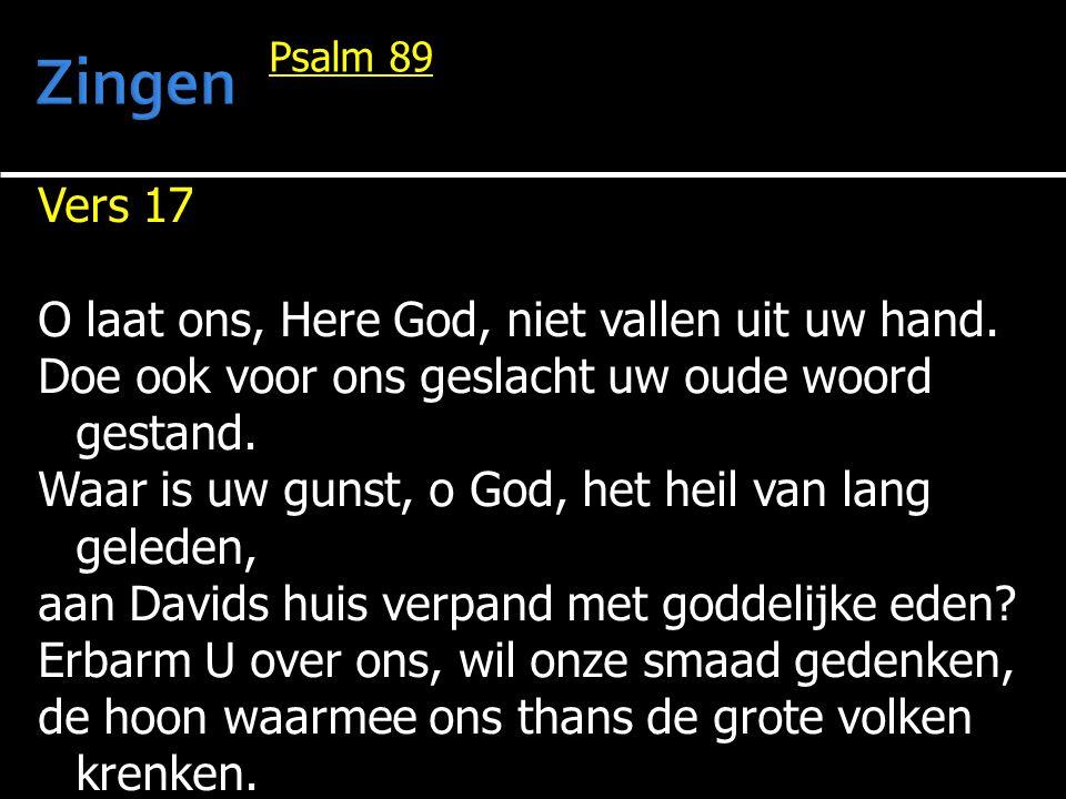 Vers 17 O laat ons, Here God, niet vallen uit uw hand. Doe ook voor ons geslacht uw oude woord gestand. Waar is uw gunst, o God, het heil van lang gel