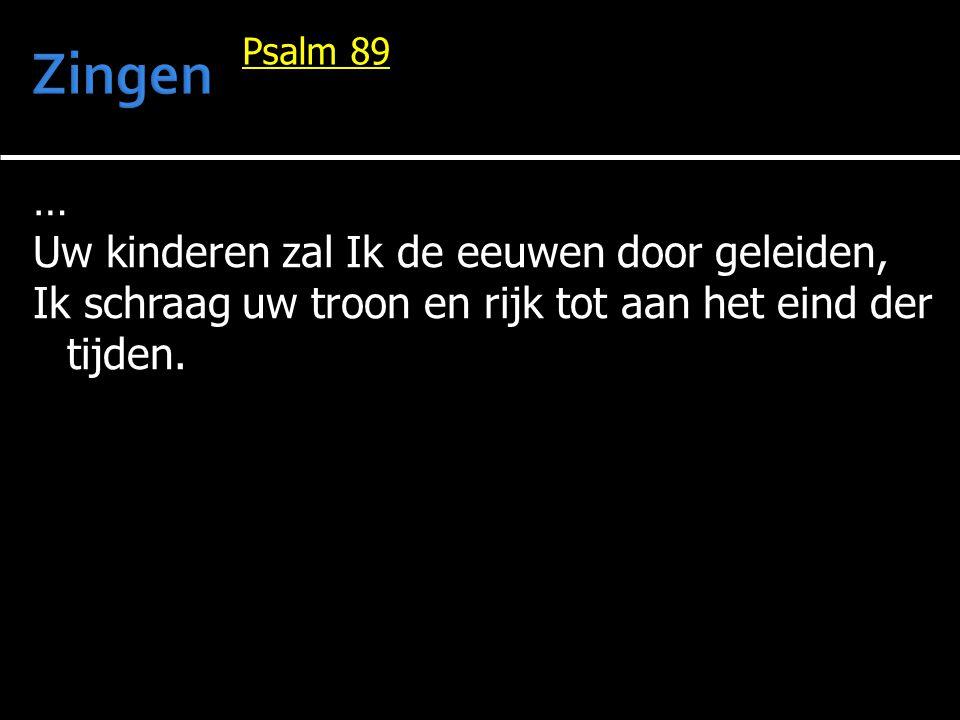 … Uw kinderen zal Ik de eeuwen door geleiden, Ik schraag uw troon en rijk tot aan het eind der tijden. Psalm 89