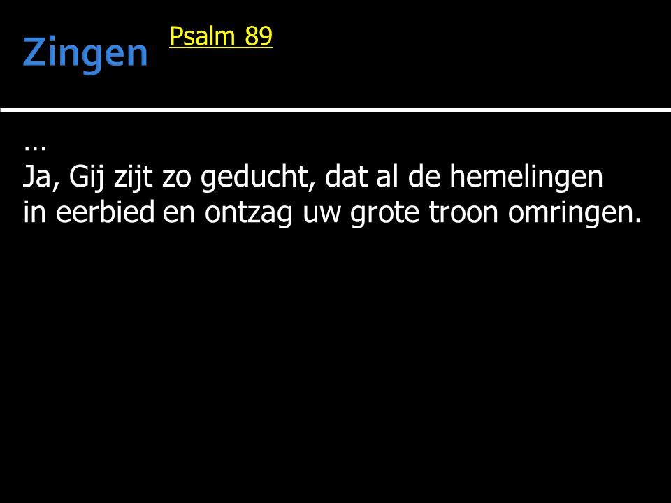 … Ja, Gij zijt zo geducht, dat al de hemelingen in eerbied en ontzag uw grote troon omringen. Psalm 89
