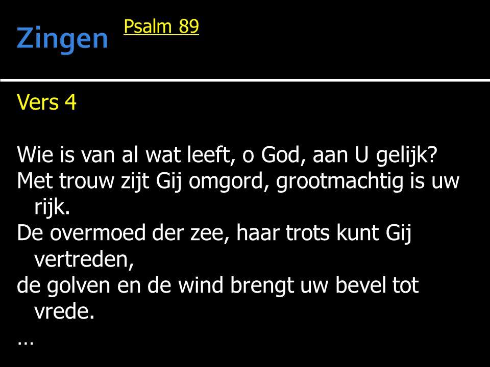 Vers 4 Wie is van al wat leeft, o God, aan U gelijk? Met trouw zijt Gij omgord, grootmachtig is uw rijk. De overmoed der zee, haar trots kunt Gij vert
