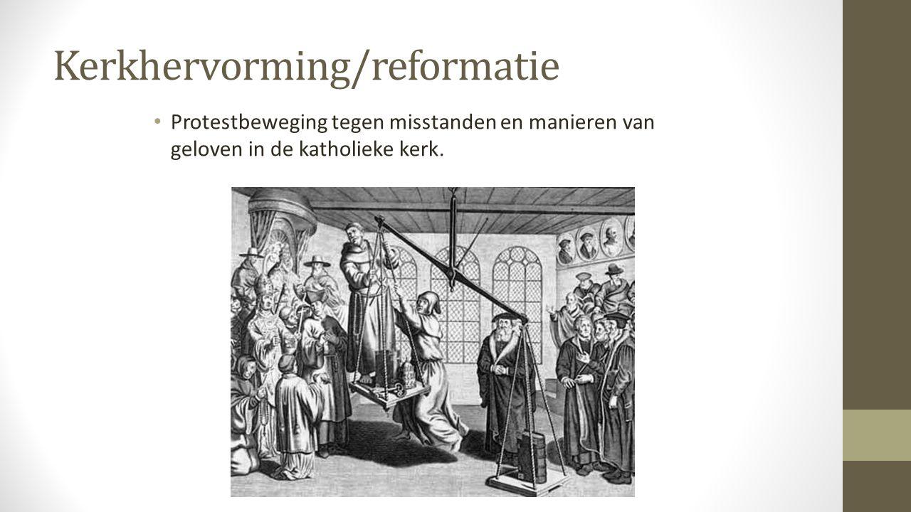 Kerkhervorming/reformatie Protestbeweging tegen misstanden en manieren van geloven in de katholieke kerk.