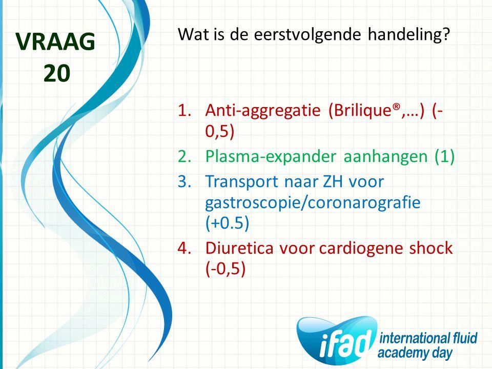 Wat is de eerstvolgende handeling? 1.Anti-aggregatie (Brilique®,…) (- 0,5) 2.Plasma-expander aanhangen (1) 3.Transport naar ZH voor gastroscopie/coron