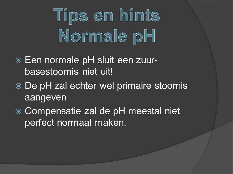  Een normale pH sluit een zuur- basestoornis niet uit!  De pH zal echter wel primaire stoornis aangeven  Compensatie zal de pH meestal niet perfect