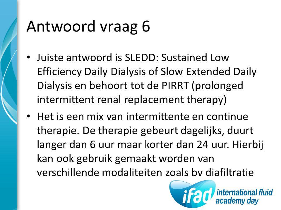 Antwoord vraag 6 Juiste antwoord is SLEDD: Sustained Low Efficiency Daily Dialysis of Slow Extended Daily Dialysis en behoort tot de PIRRT (prolonged