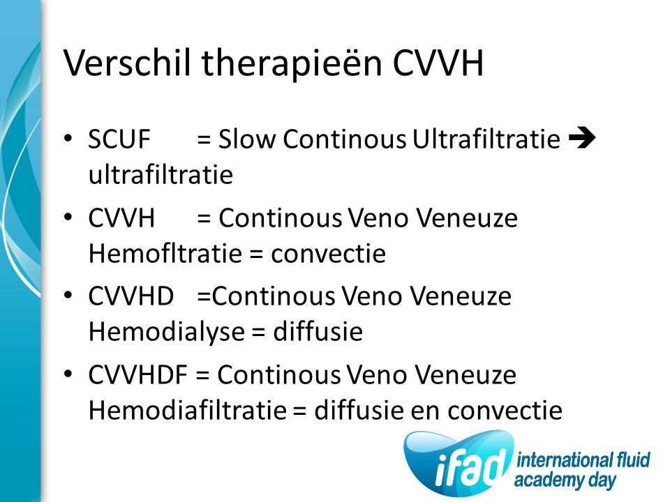 Verschil therapieën CVVH SCUF = Slow Continous Ultrafiltratie  ultrafiltratie CVVH= Continous Veno Veneuze Hemofltratie = convectie CVVHD=Continous V