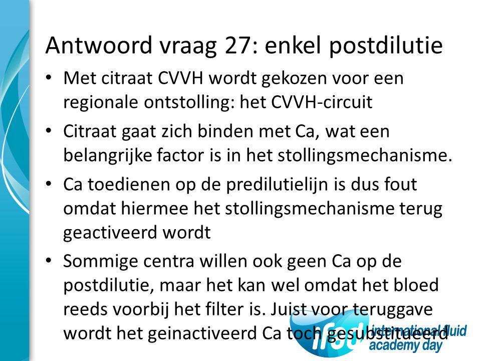 Antwoord vraag 27: enkel postdilutie Met citraat CVVH wordt gekozen voor een regionale ontstolling: het CVVH-circuit Citraat gaat zich binden met Ca,