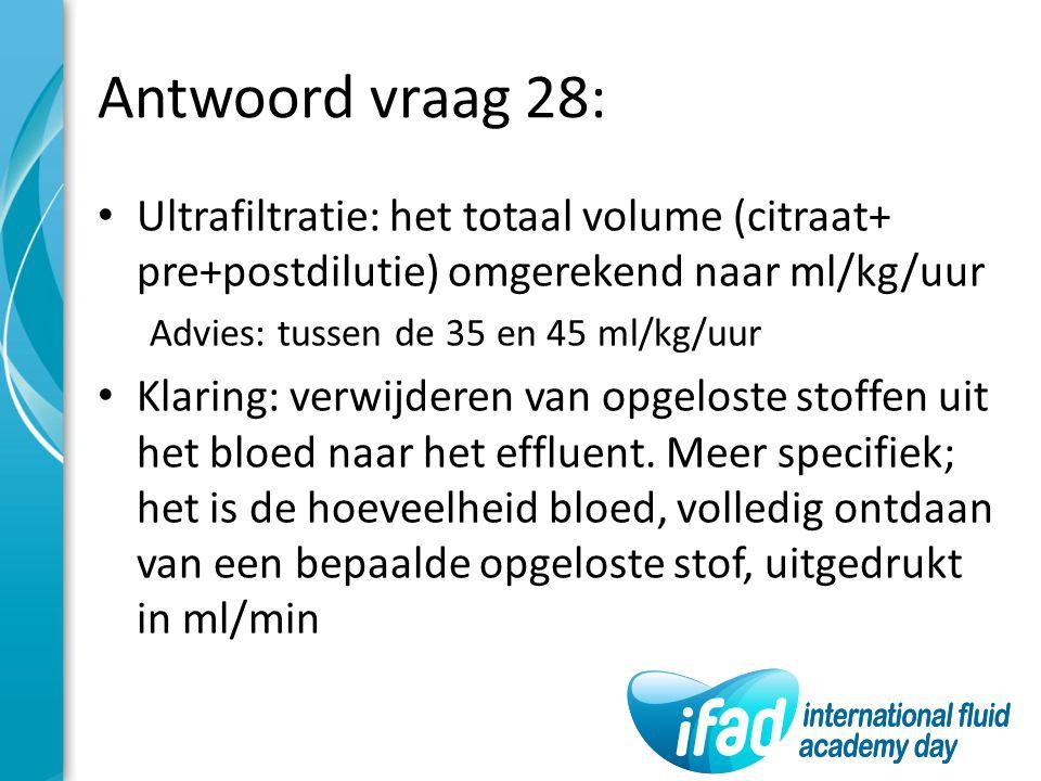 Antwoord vraag 28: Ultrafiltratie: het totaal volume (citraat+ pre+postdilutie) omgerekend naar ml/kg/uur Advies: tussen de 35 en 45 ml/kg/uur Klaring