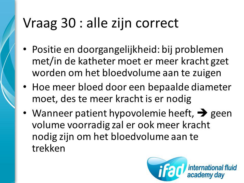 Vraag 30 : alle zijn correct Positie en doorgangelijkheid: bij problemen met/in de katheter moet er meer kracht gzet worden om het bloedvolume aan te