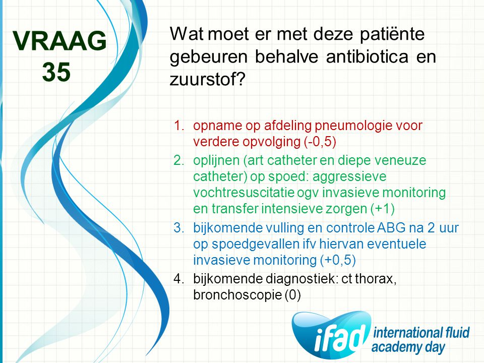 Wat moet er met deze patiënte gebeuren behalve antibiotica en zuurstof? VRAAG 35 1.opname op afdeling pneumologie voor verdere opvolging (-0,5) 2.opli