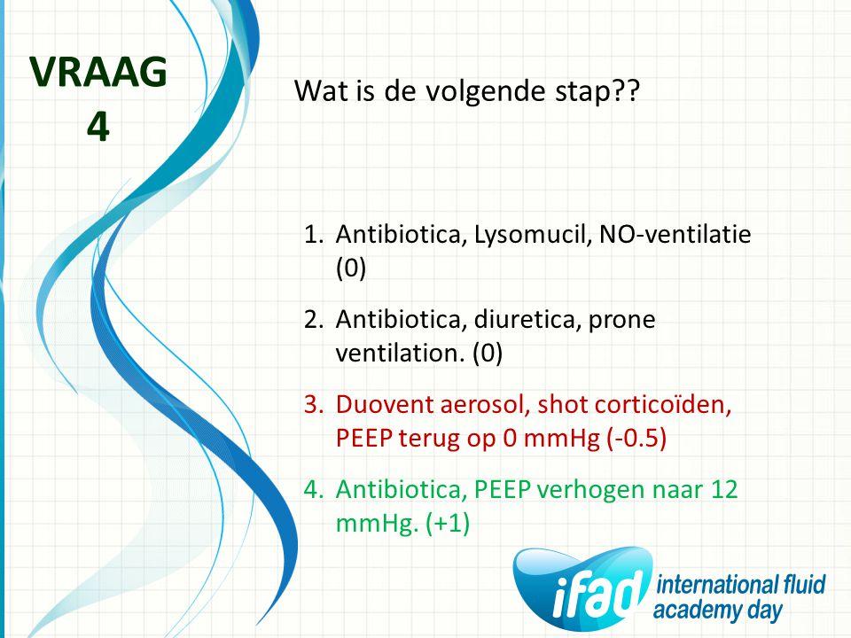 Wat is de volgende stap?? VRAAG 4 1.Antibiotica, Lysomucil, NO-ventilatie (0) 2.Antibiotica, diuretica, prone ventilation. (0) 3.Duovent aerosol, shot