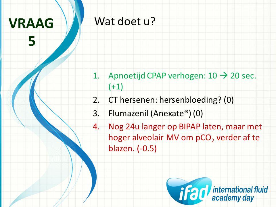 Wat doet u? VRAAG 5 1.Apnoetijd CPAP verhogen: 10  20 sec. (+1) 2.CT hersenen: hersenbloeding? (0) 3.Flumazenil (Anexate®) (0) 4.Nog 24u langer op BI