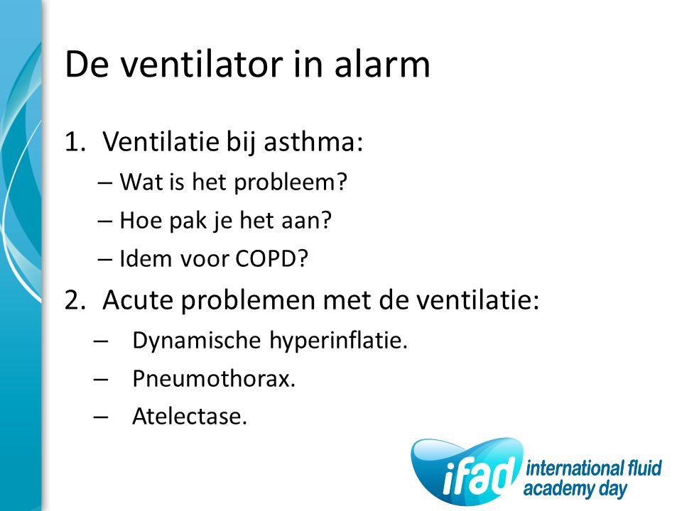 De ventilator in alarm 1.Ventilatie bij asthma: – Wat is het probleem? – Hoe pak je het aan? – Idem voor COPD? 2.Acute problemen met de ventilatie: –