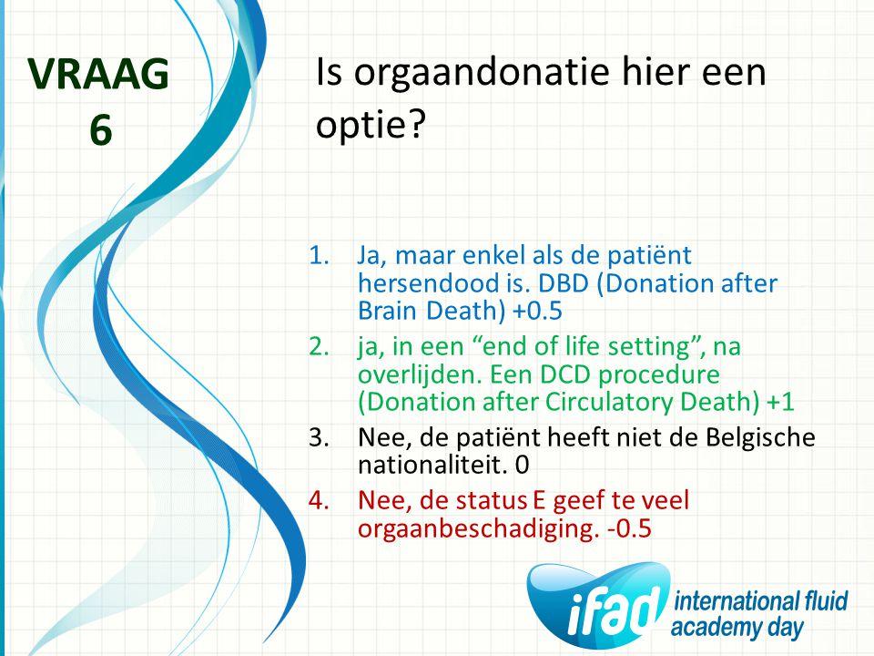 """Is orgaandonatie hier een optie? VRAAG 6 1.Ja, maar enkel als de patiënt hersendood is. DBD (Donation after Brain Death) +0.5 2.ja, in een """"end of lif"""