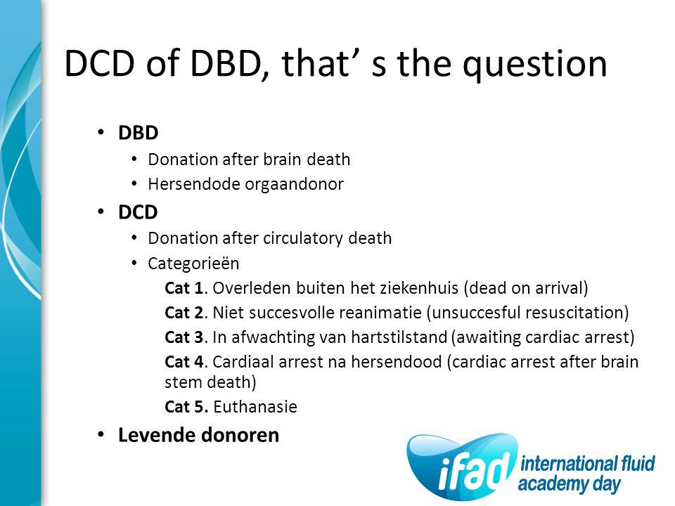 DCD of DBD, that' s the question DBD Donation after brain death Hersendode orgaandonor DCD Donation after circulatory death Categorieën Cat 1. Overled