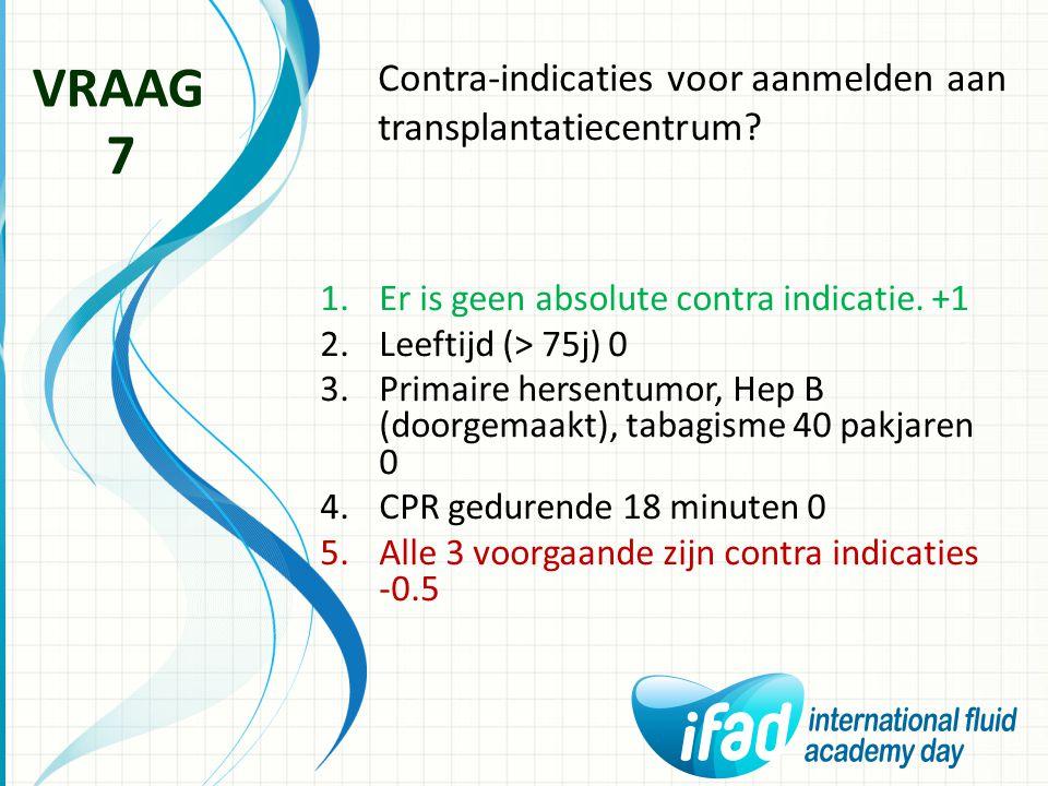 Contra-indicaties voor aanmelden aan transplantatiecentrum? VRAAG 7 1.Er is geen absolute contra indicatie. +1 2.Leeftijd (> 75j) 0 3.Primaire hersent