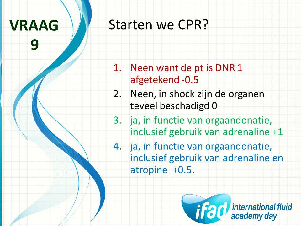 Starten we CPR? VRAAG 9 1.Neen want de pt is DNR 1 afgetekend -0.5 2.Neen, in shock zijn de organen teveel beschadigd 0 3.ja, in functie van orgaandon