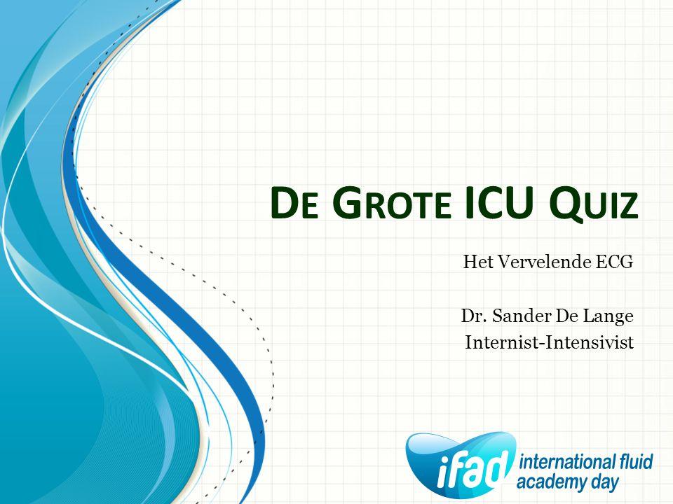 D E G ROTE ICU Q UIZ Het Vervelende ECG Dr. Sander De Lange Internist-Intensivist