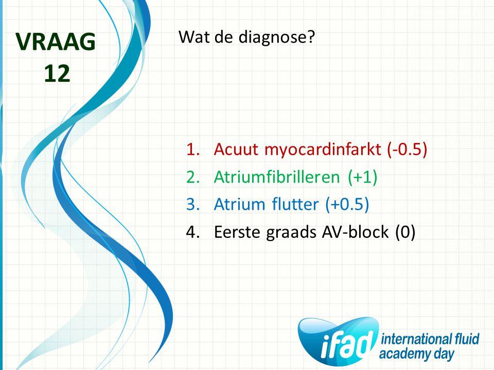 Wat de diagnose? VRAAG 12 1.Acuut myocardinfarkt (-0.5) 2.Atriumfibrilleren (+1) 3.Atrium flutter (+0.5) 4.Eerste graads AV-block (0)
