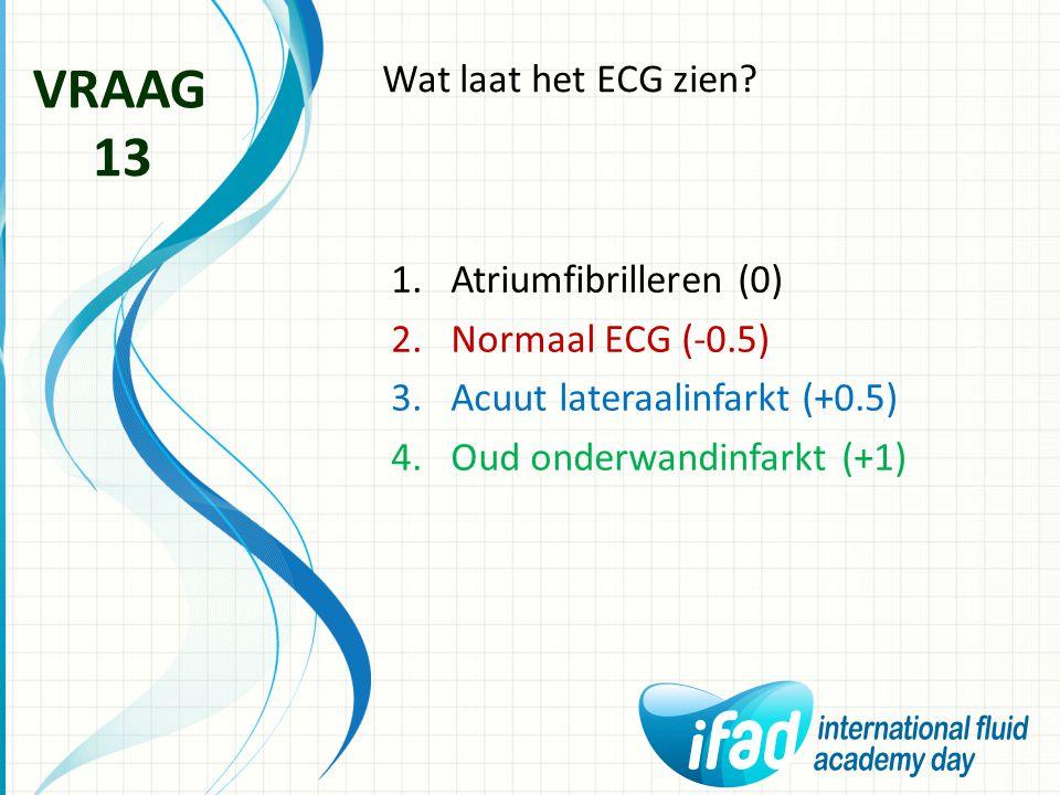 Wat laat het ECG zien? VRAAG 13 1.Atriumfibrilleren (0) 2.Normaal ECG (-0.5) 3.Acuut lateraalinfarkt (+0.5) 4.Oud onderwandinfarkt (+1)