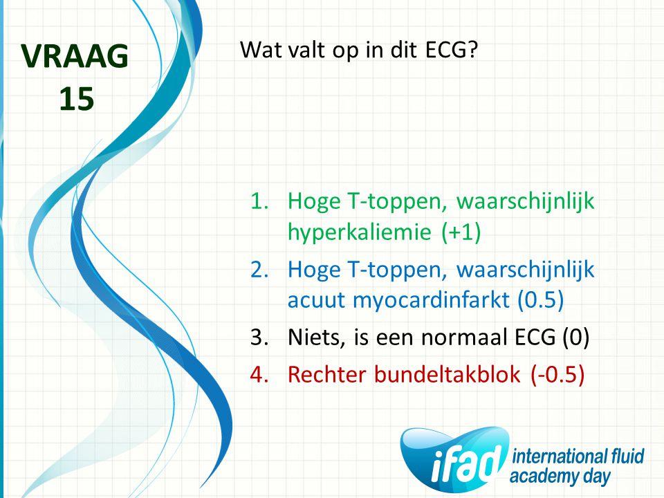 Wat valt op in dit ECG? VRAAG 15 1.Hoge T-toppen, waarschijnlijk hyperkaliemie (+1) 2.Hoge T-toppen, waarschijnlijk acuut myocardinfarkt (0.5) 3.Niets