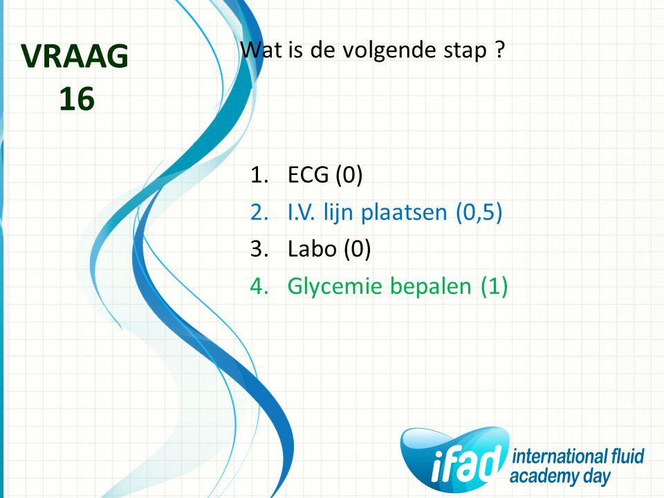 Wat is de volgende stap ? VRAAG 16 1.ECG (0) 2.I.V. lijn plaatsen (0,5) 3.Labo (0) 4.Glycemie bepalen (1)
