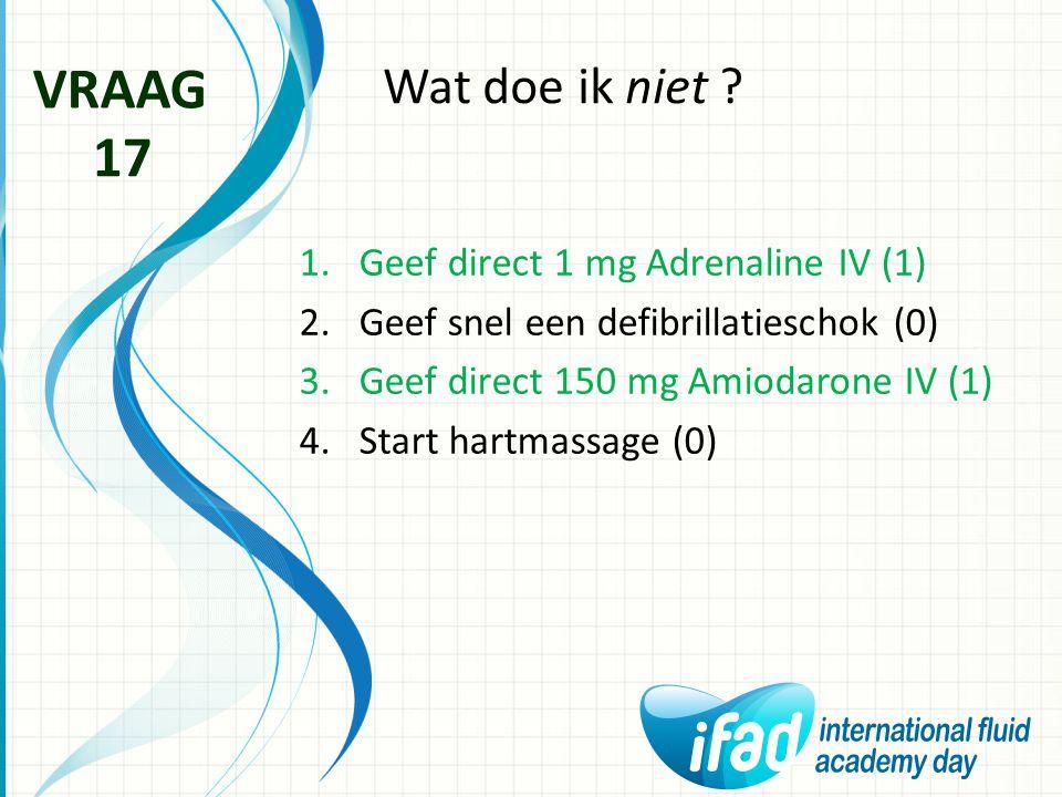 Wat doe ik niet ? VRAAG 17 1.Geef direct 1 mg Adrenaline IV (1) 2.Geef snel een defibrillatieschok (0) 3.Geef direct 150 mg Amiodarone IV (1) 4.Start