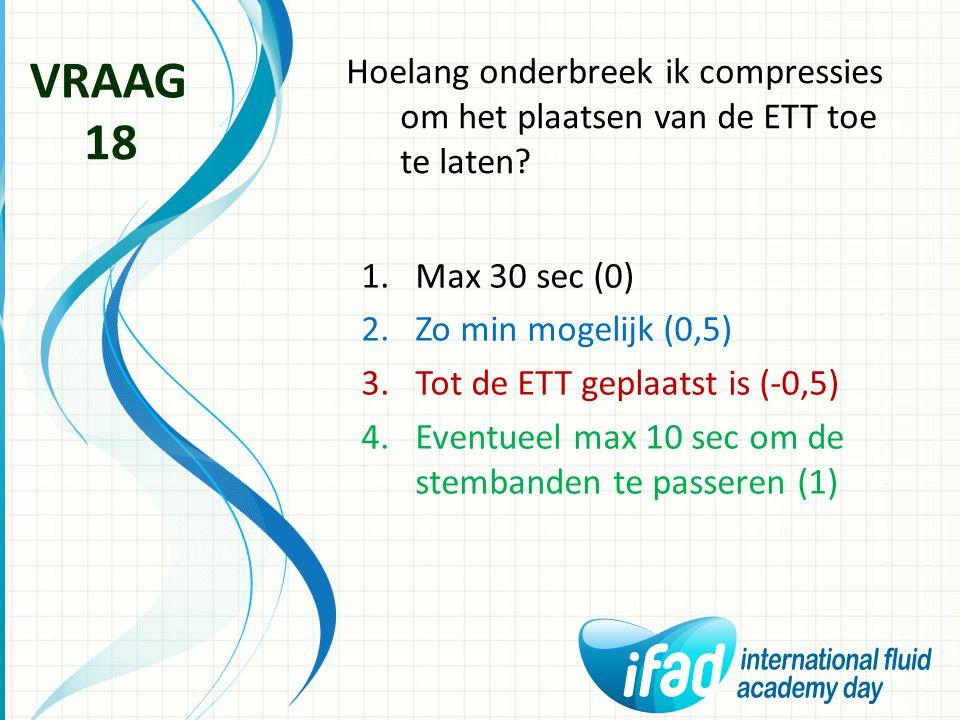 Hoelang onderbreek ik compressies om het plaatsen van de ETT toe te laten? VRAAG 18 1.Max 30 sec (0) 2.Zo min mogelijk (0,5) 3.Tot de ETT geplaatst is