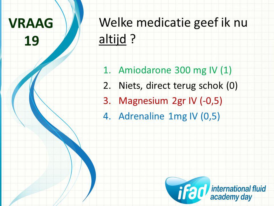 Welke medicatie geef ik nu altijd ? VRAAG 19 1.Amiodarone 300 mg IV (1) 2.Niets, direct terug schok (0) 3.Magnesium 2gr IV (-0,5) 4.Adrenaline 1mg IV