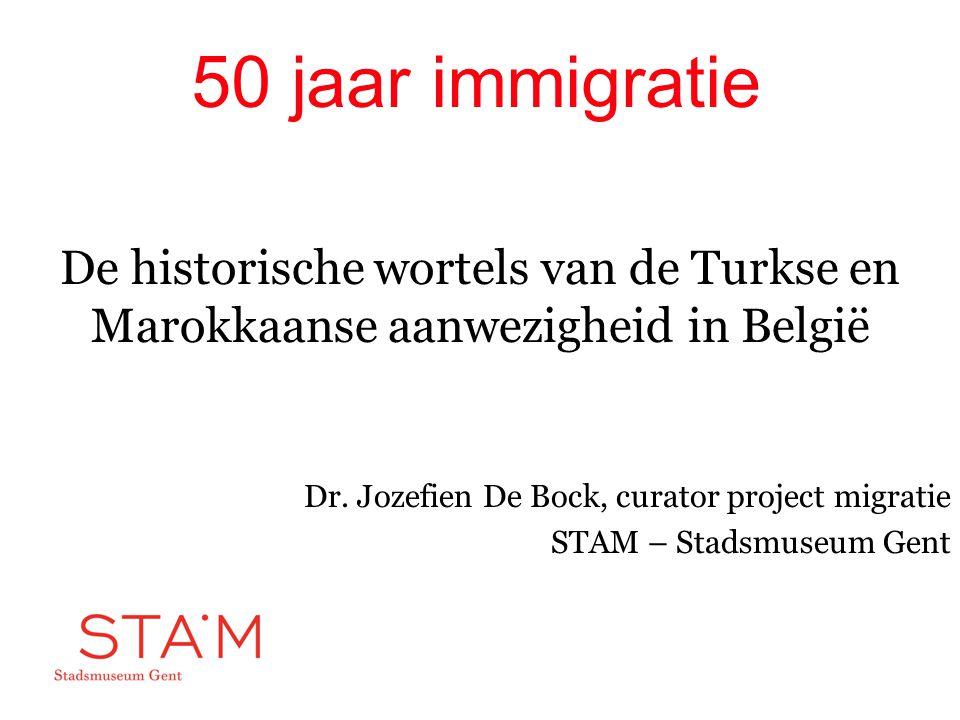 50 jaar immigratie De historische wortels van de Turkse en Marokkaanse aanwezigheid in België Dr. Jozefien De Bock, curator project migratie STAM – St