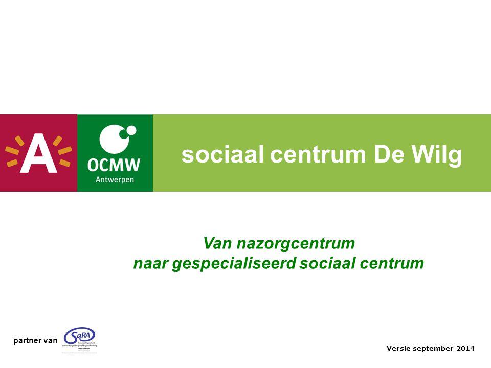 sociaal centrum De Wilg Van nazorgcentrum naar gespecialiseerd sociaal centrum Versie september 2014 partner van