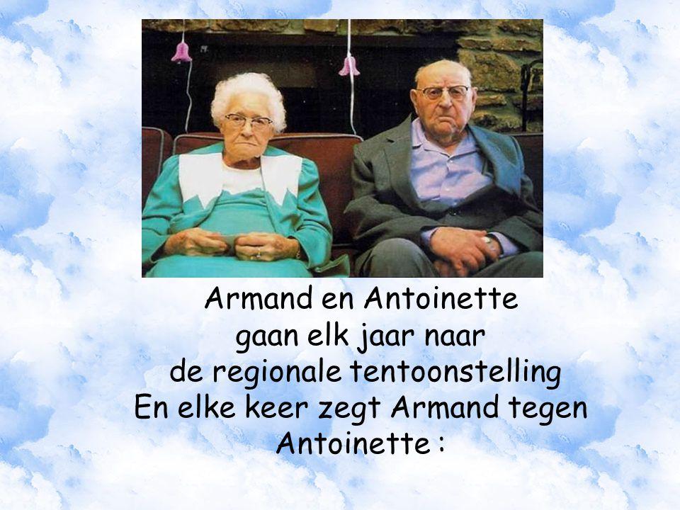Armand en Antoinette gaan elk jaar naar de regionale tentoonstelling En elke keer zegt Armand tegen Antoinette :