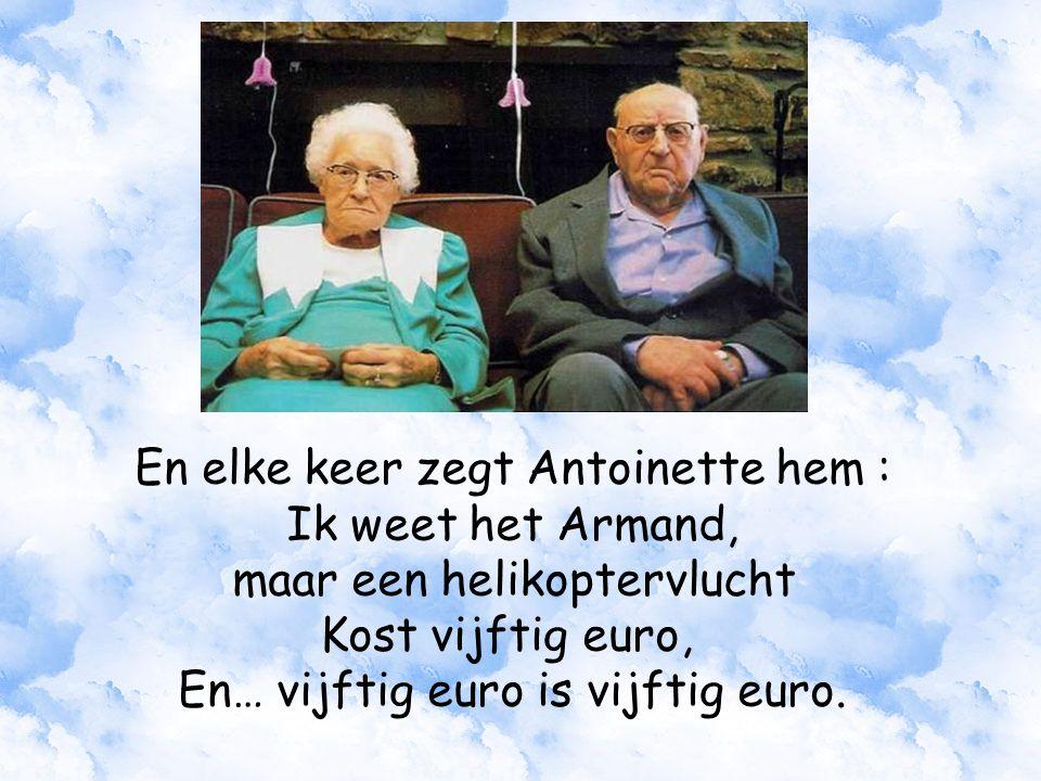 En elke keer zegt Antoinette hem : Ik weet het Armand, maar een helikoptervlucht Kost vijftig euro, En… vijftig euro is vijftig euro.