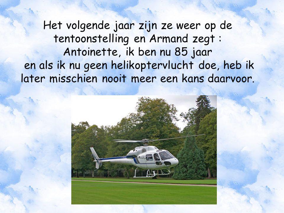 Het volgende jaar zijn ze weer op de tentoonstelling en Armand zegt : Antoinette, ik ben nu 85 jaar en als ik nu geen helikoptervlucht doe, heb ik later misschien nooit meer een kans daarvoor.