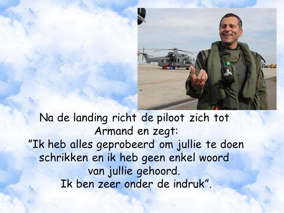 Na de landing richt de piloot zich tot Armand en zegt: Ik heb alles geprobeerd om jullie te doen schrikken en ik heb geen enkel woord van jullie gehoord.