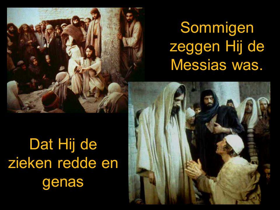 Sommigen zeggen Hij de Messias was. Dat Hij de zieken redde en genas